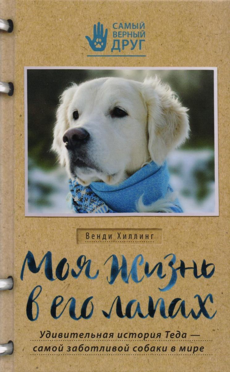 Хиллинг В. Моя жизнь в его лапах. Удивительная история Теда - самой заботливой собаки в мире