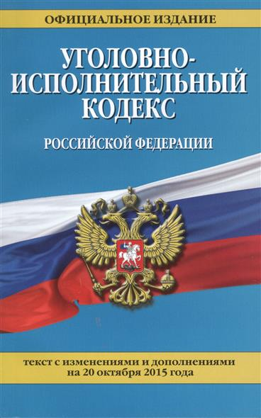 Уголовно-исполнительный кодекс Российской Федерации. Официальное издание. Текст с изменениями и дополнениями на 20 октября 2015 года
