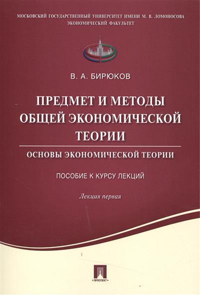 Бирюков В. Предмет и методы общей экономической теории. Основы экономической теории. Пособие к курсу лекций. Лекция первая