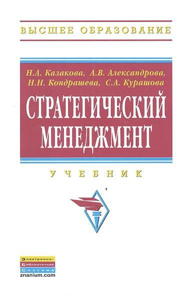 Казакова Н., Александрова А., Кондрашева Н. и др. Стратегический менеджмент. Учебник