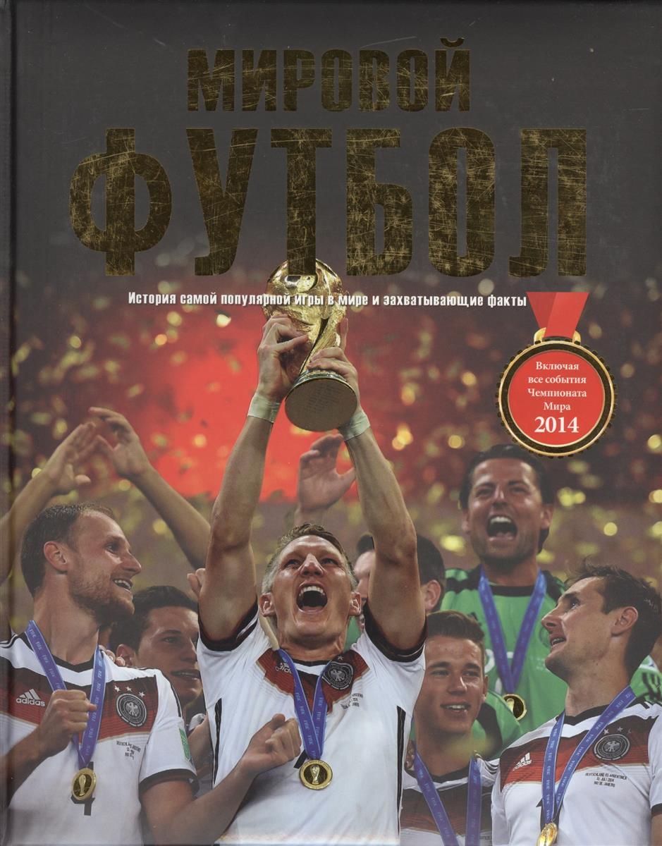 Мировой футбол. История самой популярной игры в мире и захватывающие факты. Включая все события Чемпионата мира 2014 года