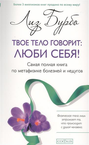 Бурбо Л. Твое тело говорит: люби себя! Самая полная книга по метафизике болезней и недугов бурбо л твое тело говорит люби себя самая полная книга по метафизике болезней и недугов тв нов