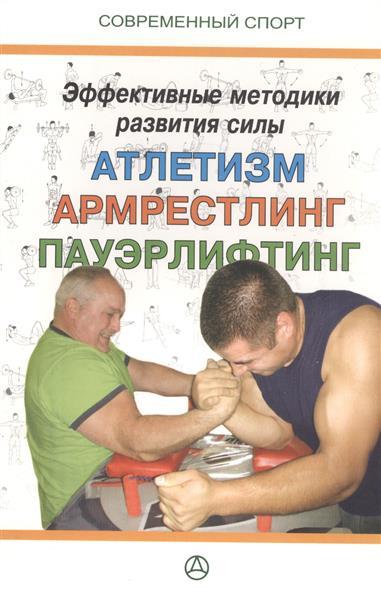 Эффективные методики развития силы. Атлетическая подготовка, армрестлинг, пауэрлифтинг. Практическое руководство