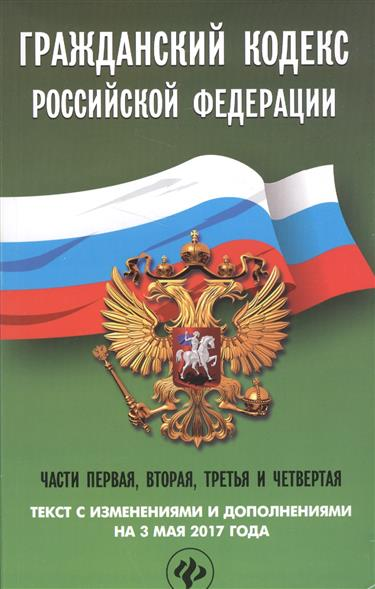 Гражданский кодекс Российской Федерации. Части первая, вторая третья и четверая. Текст с изменениями и дополнениями на 3 мая 2017 года