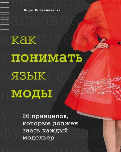 Вольпинтеста Л. Как понимать язык моды. 26 принципов, которые должен знать каждый модельер мартин оливер гай маклональд каждый мальчик должен знать
