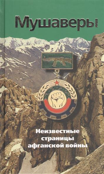 Мушаверы. Неизвестные страницы афганской войны. Статьи, воспоминания, документы, фотографии