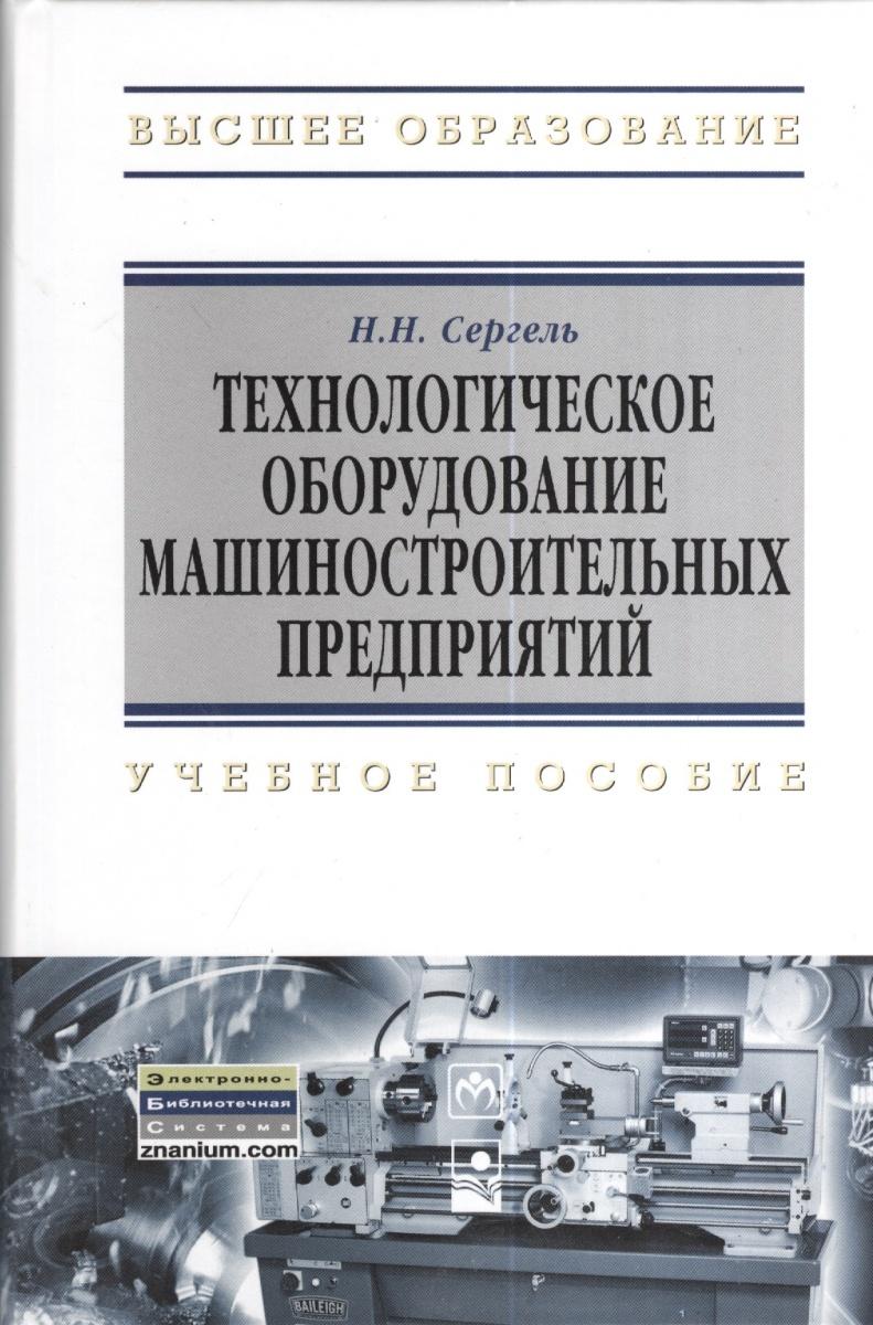 Сергель Н. Технологическое оборудование машиностроительных предприятий: учебное пособие