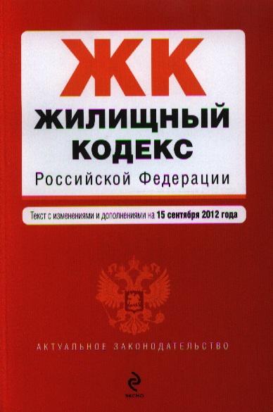 Жилищный кодекс Российской Федерации. Текст с изменениями и дополнениями на 15 сентября 2012 года