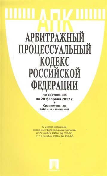 Арбитражный процессуальный кодекс Российской Федерации по состоянию на 20 февраля 2017 г.+Сравнительная таблица изменений