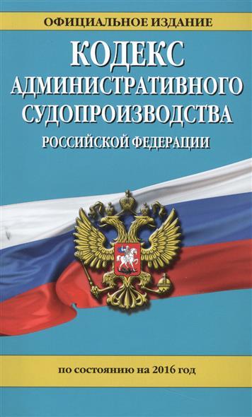 Кодекс административного судопроизводства Российской Федерации. По состоянию на 2016 год