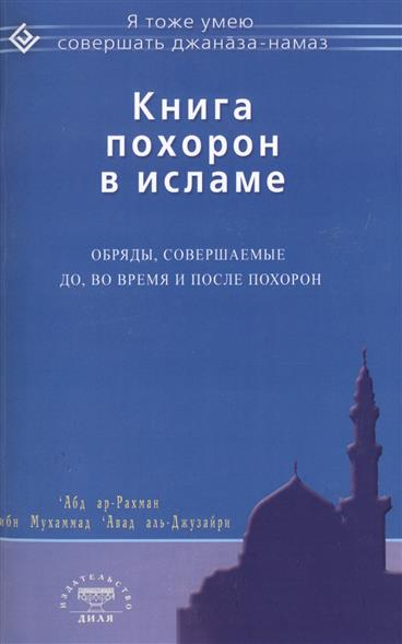 `Абд ар-Рахман ибн Мухаммад `Авад аль-Джузайри Книга похорон в исламе. Обряды, совершаемые до, во время и после похорон мухаммад хусайн табатабаи коран в исламе