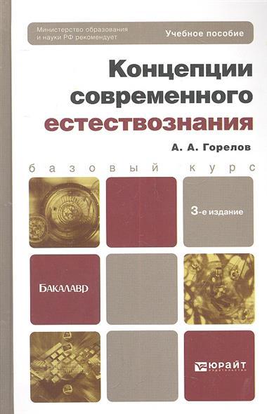 Горелов А. Концепции современного естествознания. Учебное пособие для бакалавров. 3-е издание, переработанное и дополненное цена