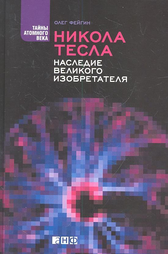 Фейгин О. Никола Тесла. Наследие великого изобретателя олег фейгин никола тесла – повелитель молний научное расследование удивительных фактов