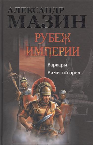 Мазин А. Рубеж Империи: Варвары. Римский орел римский орел