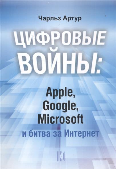 Артур Ч. Цифровые войны. Apple, Google, Microsoft и битва за Интернет кариев ч технология microsoft ado net