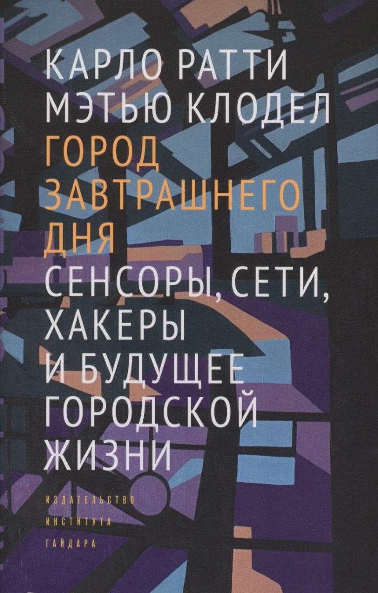 купить Ратти К., Клодел М. Город завтрашнего дня. Сенсоры, сети, хакеры и будущее городской жизни по цене 432 рублей