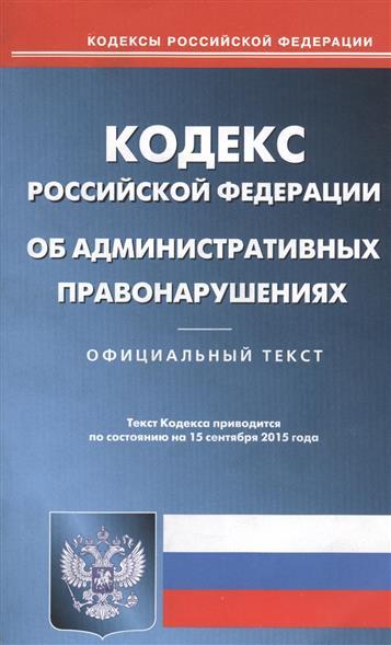 Кодекс Российской Федерации об административных правонарушениях. Официальный текст. Текст кодекса приводится по состоянию на 15 сентября 2015 года