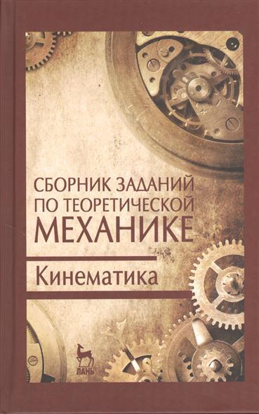 Сборник заданий по теоретической механике. Кинематика: учебное пособие. Издание второе, исправленное