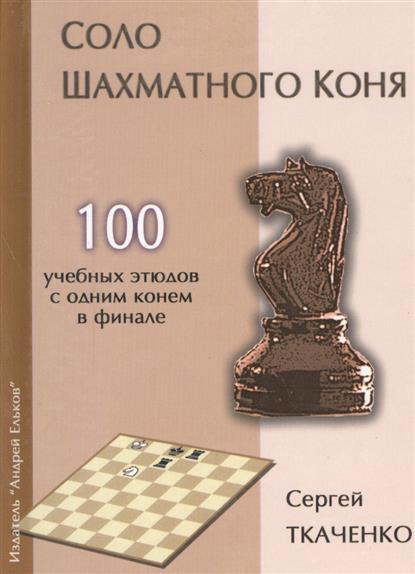 Соло шахматного коня. 100 учебных этюдов с одним конем в финале