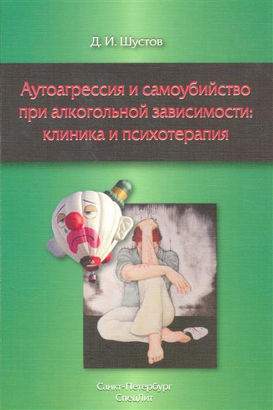 Книга Аутоагрессия и самоубийство при алкогольной зависимости: клиника и психотерапия. Шустов Д.