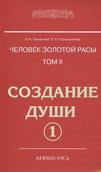 Секлитова Л., Стрельникова Л. Человек золотой расы. Том 2. Создание души. Часть 1