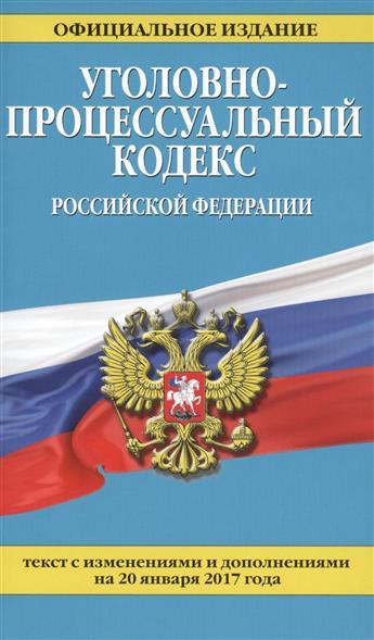 Уголовно-процессуальный кодекс Российской Федерации. Текст с изменениями и дополнениями на 20 января 2017 года