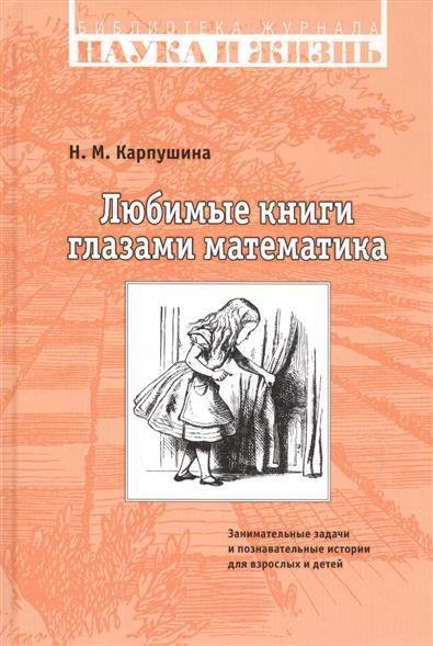 Карпушина Н. Любимые книги глазами математика. Занимательные задачи и познавательные истории для взрослых и детей