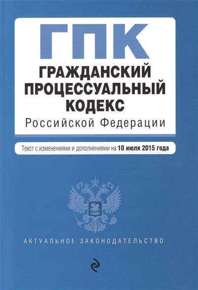 Гражданский процессуальный кодекс Российской Федерации. Текст с изменениями и дополнениями на 10 июля 2015 года