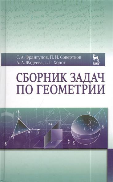Франгулов С., Совертков П., Фадеева А., Ходот Т. Сборник задач по геометрии. Издание второе, дополненное