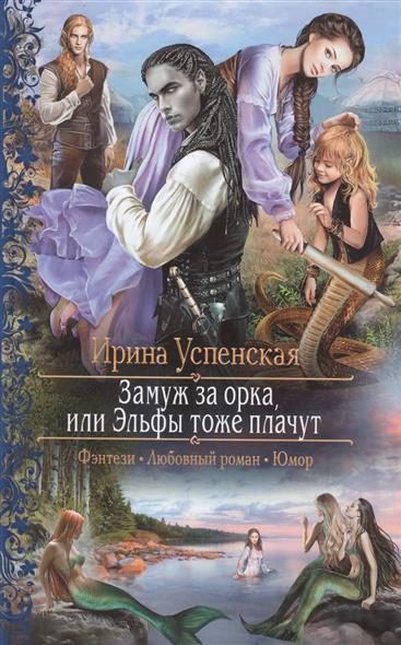 Успенская И. Замуж за орка, или Эльфы тоже плачут крамер м мое жестокое счастье или принцессы тоже плачут
