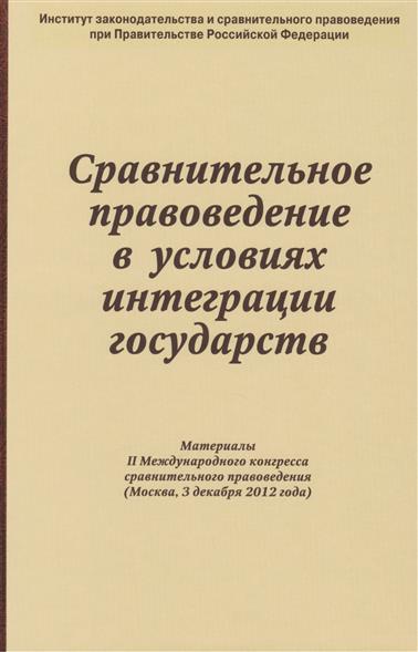 Сравнительное правоведение в условиях интеграции государств. Материалы II Международного конгресса сравнительного правоведения (Москва, 3 декабря 2012 года)
