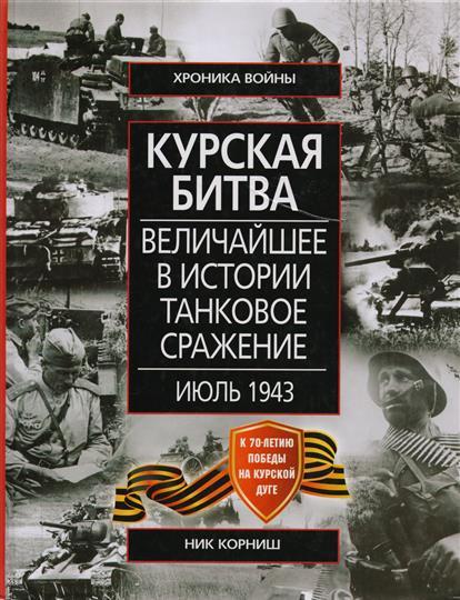 Корниш Н. Курская битва Величайшее в истории танковое сражение Июль 1943