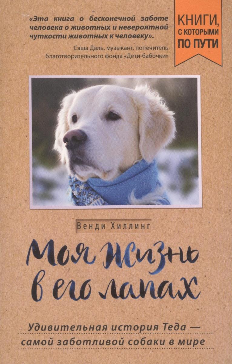 Хиллинг В. Моя жизнь в его лапах. Удивительная история Теда – самой заботливой собаки в мире