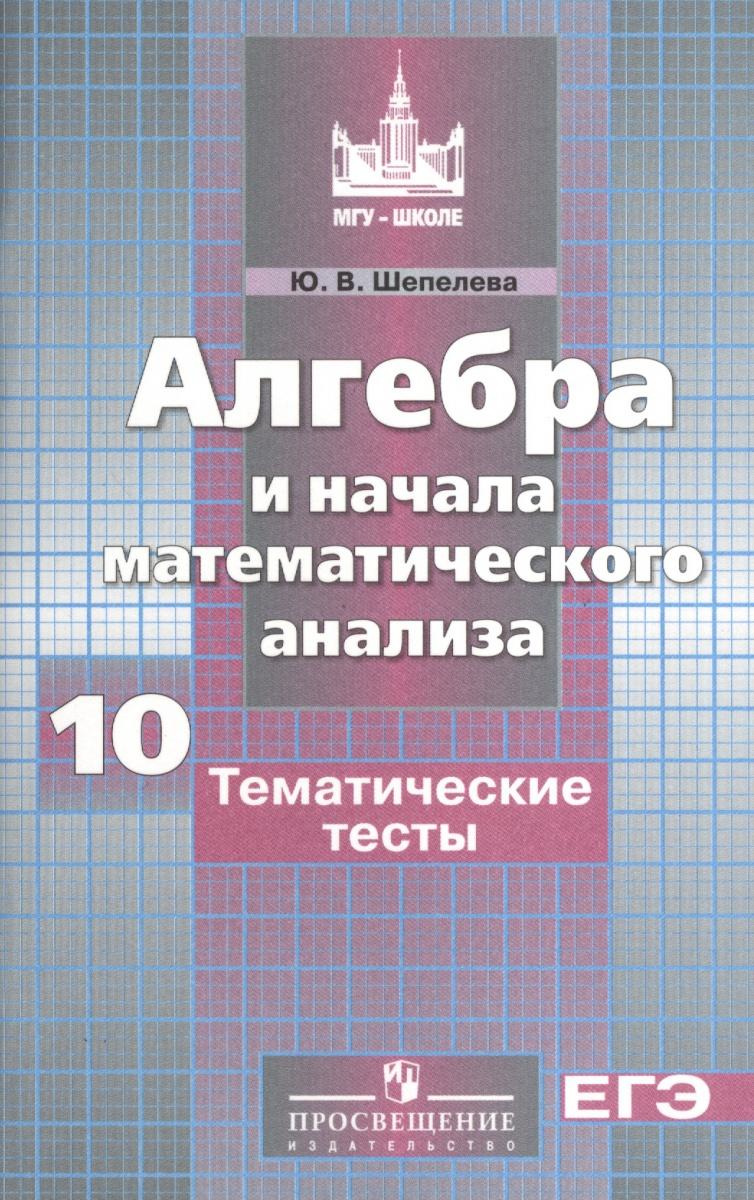 Шепелева Ю. Алгебра и начала математического анализа. Тематические тесты. 10 класс. Базовый и углубленный уровни
