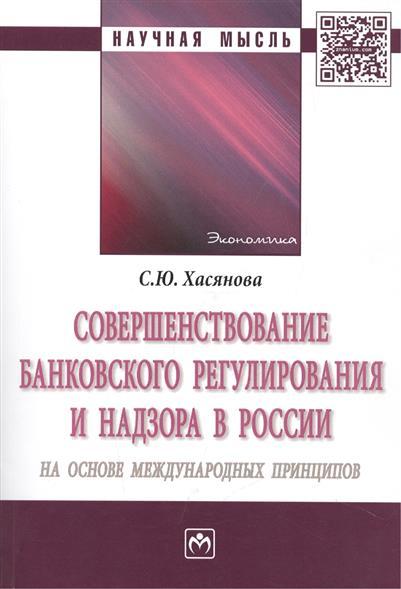 Совершенствование банковского регулирования и надзора в России на основе международных принципов. Монография