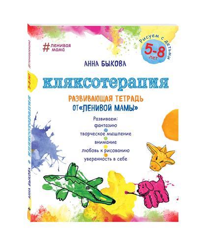 Быкова А. Кляксотерапия. Рисуем с детьми 5-8 лет. Развивающая тетрадь от ленивой мамы быкова а а большая книга ленивой мамы