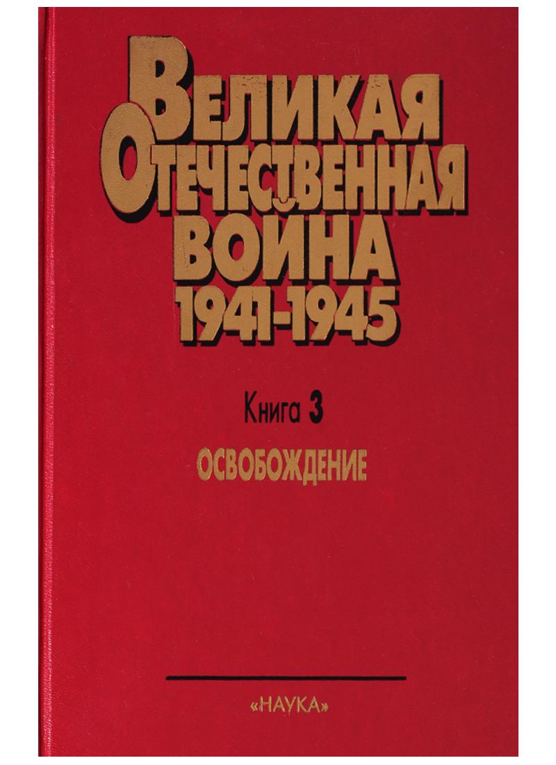 Великая Отечественная война 1941-1945. Книга 3. Освобождение