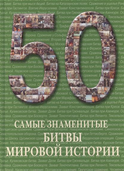Пантилеева А. (сост.) 50. Самые знаменитые битвы мировой истории. Иллюстрированная энциклопедия