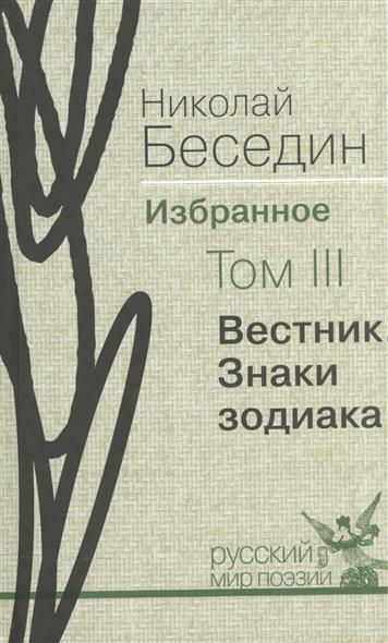 Беседин Н. Николай Беседин. Избранное. В трех томах. Том III. Вестник. Знаки зодиака. Избранные поэмы цены
