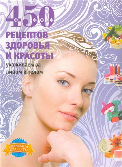 450 рецептов здоровья и красоты Ухаживаем за лицом и телом