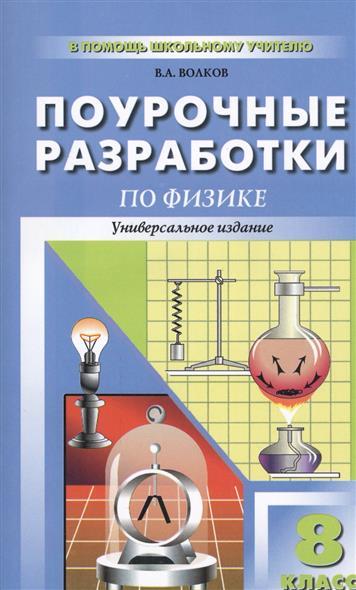 Волков В.: Универсальные поурочные разработки по физике. 8 класс. Издание третье, переработанное и дополненное