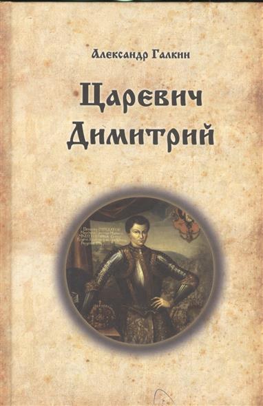 Галкин А. Царевич Димитрий. Исторический роман ISBN: 9785432900487