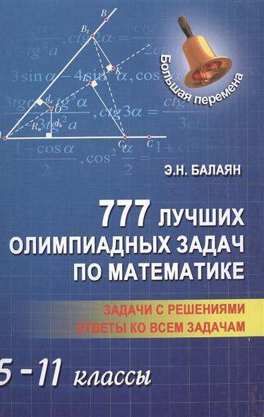 Балаян Э. 777 лучших олимпиадных задач по математике. 5-11 классы. Задачи с решениями. Ответы ко всем задачам учебники феникс 750 лучших олимпиадных и занимательных задач по математике 7 8 классы