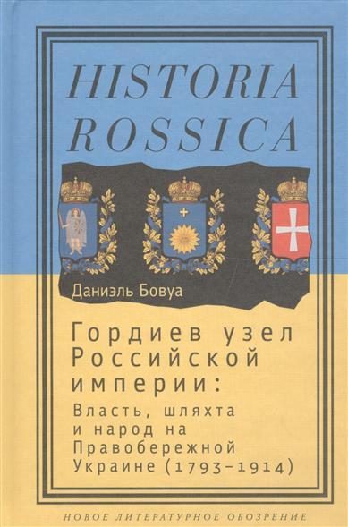 Гордиев узел Российской империи: власть, шляхта и народ на Правобережной Украине (1793-1914)