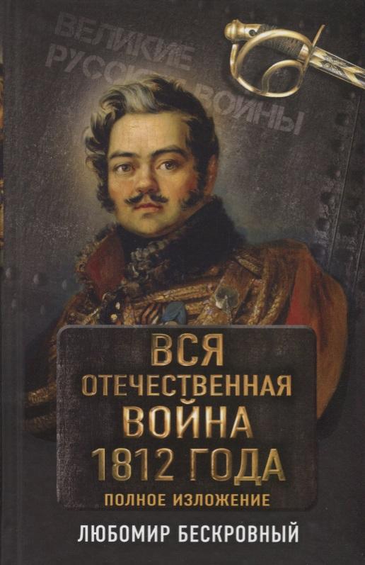 Бескровный Л. Вся Отечественная война 1812 года. Полное изложение