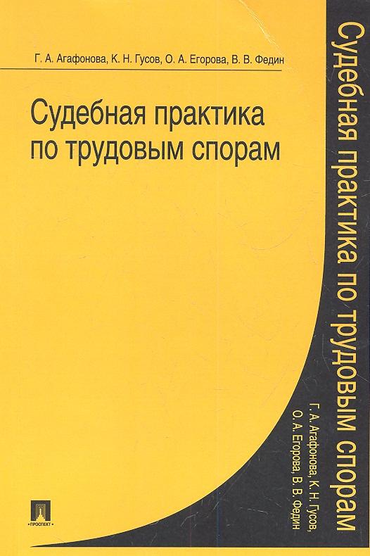 Агафонова Г., Гусов К., Егорова О. и др. Судебная практика по трудовым спорам