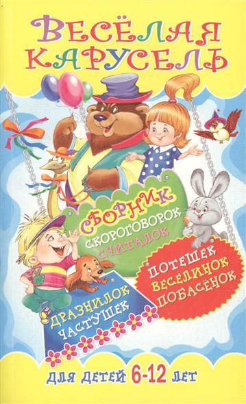 Веселая карусель. Сборник скороговорок, считалок, дразнилок, частушек, потешек, веселинок, побасенок для детей 6-12 лет