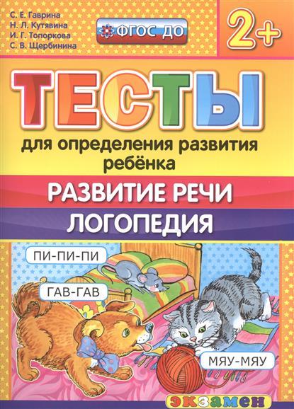Гаврина С., Кутявина Н., Топоркова И., Щербинина С. Тесты для определения развития ребенка. Развитие речи. Логопедия (2+)