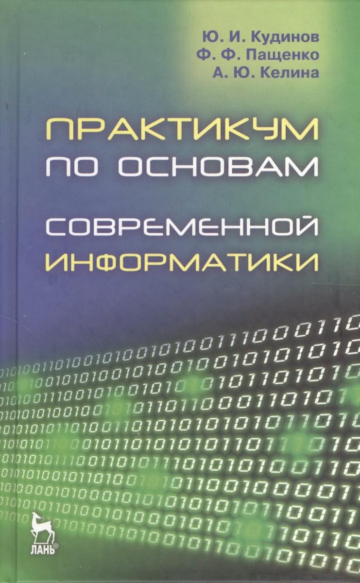 Кудинов Ю., Пащенко Ф., Келина А. Практикум по основам современной информатики: Учебное пособие