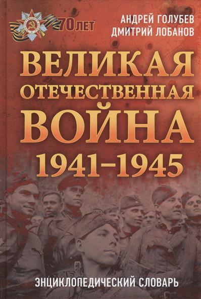 Голубев А., Лобанов Д. Великая Отечественная война 1941-1945 гг. Энциклопедический словарь